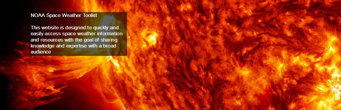 A close up picture of the sun that reads NOAA Space Weather Toolkit.<br /> 		This website is designed to quick and easily access space weather information and resources with the goal of sharing knowledge and expertise with a broad audience.